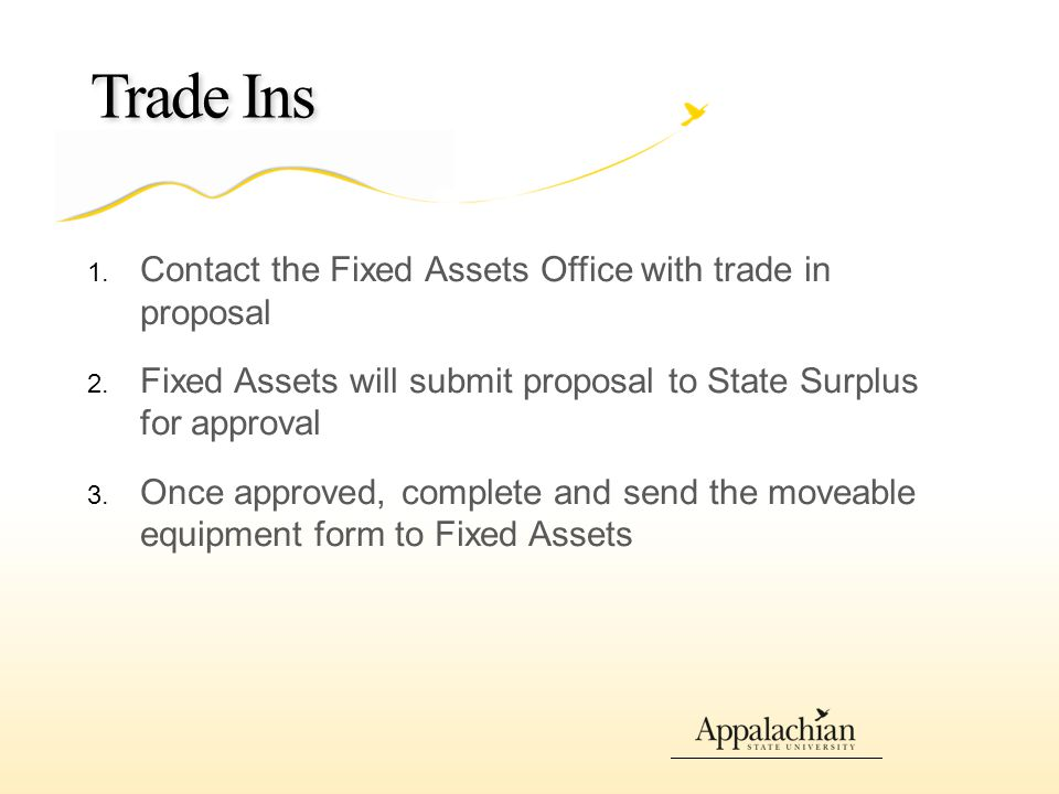 Trade Ins 1. Contact the Fixed Assets Office with trade in proposal 2.