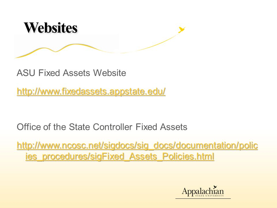 Websites ASU Fixed Assets Website http://www.fixedassets.appstate.edu/ Office of the State Controller Fixed Assets http://www.ncosc.net/sigdocs/sig_docs/documentation/polic ies_procedures/sigFixed_Assets_Policies.html http://www.ncosc.net/sigdocs/sig_docs/documentation/polic ies_procedures/sigFixed_Assets_Policies.html