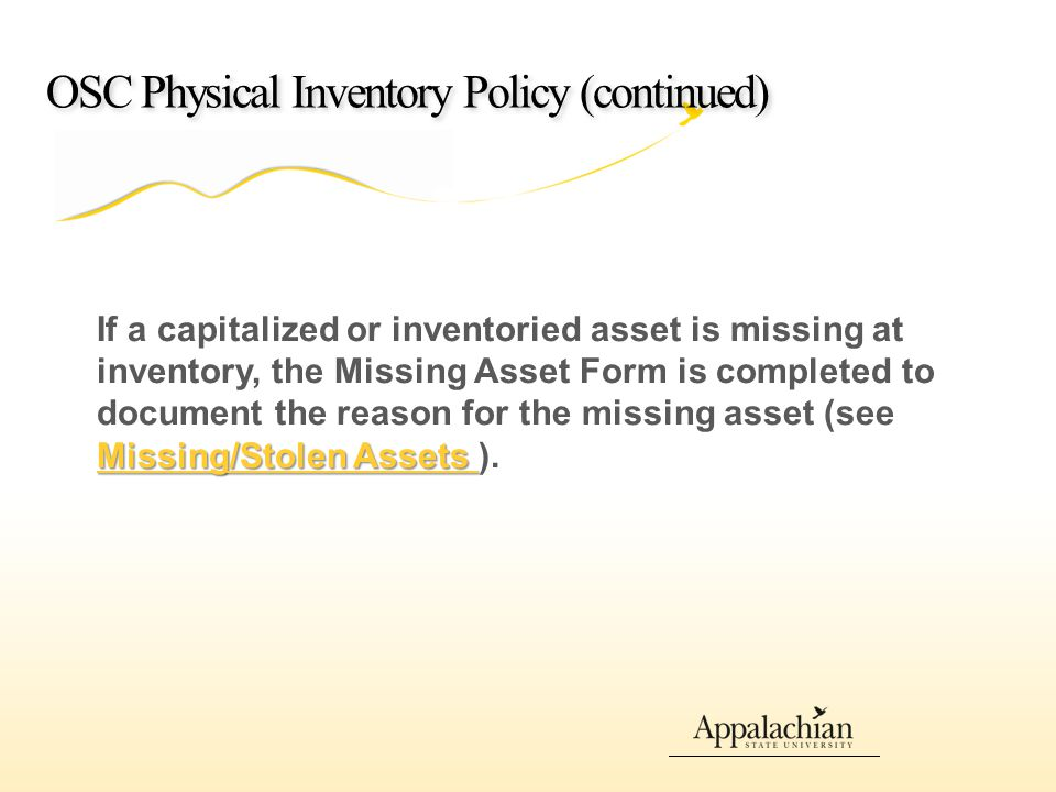 OSC Physical Inventory Policy (continued) Missing/Stolen Assets Missing/Stolen Assets If a capitalized or inventoried asset is missing at inventory, the Missing Asset Form is completed to document the reason for the missing asset (see Missing/Stolen Assets ).