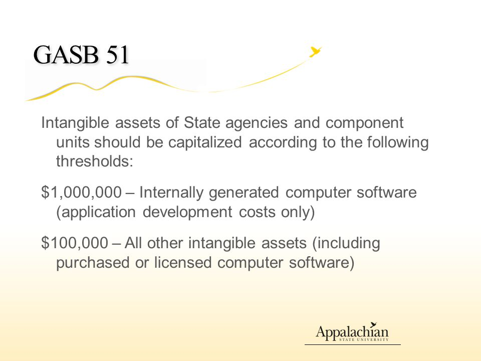 GASB 51 Intangible assets of State agencies and component units should be capitalized according to the following thresholds: $1,000,000 – Internally generated computer software (application development costs only) $100,000 – All other intangible assets (including purchased or licensed computer software)