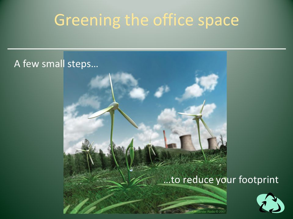 Greening the office space A few small steps… …to reduce your footprint