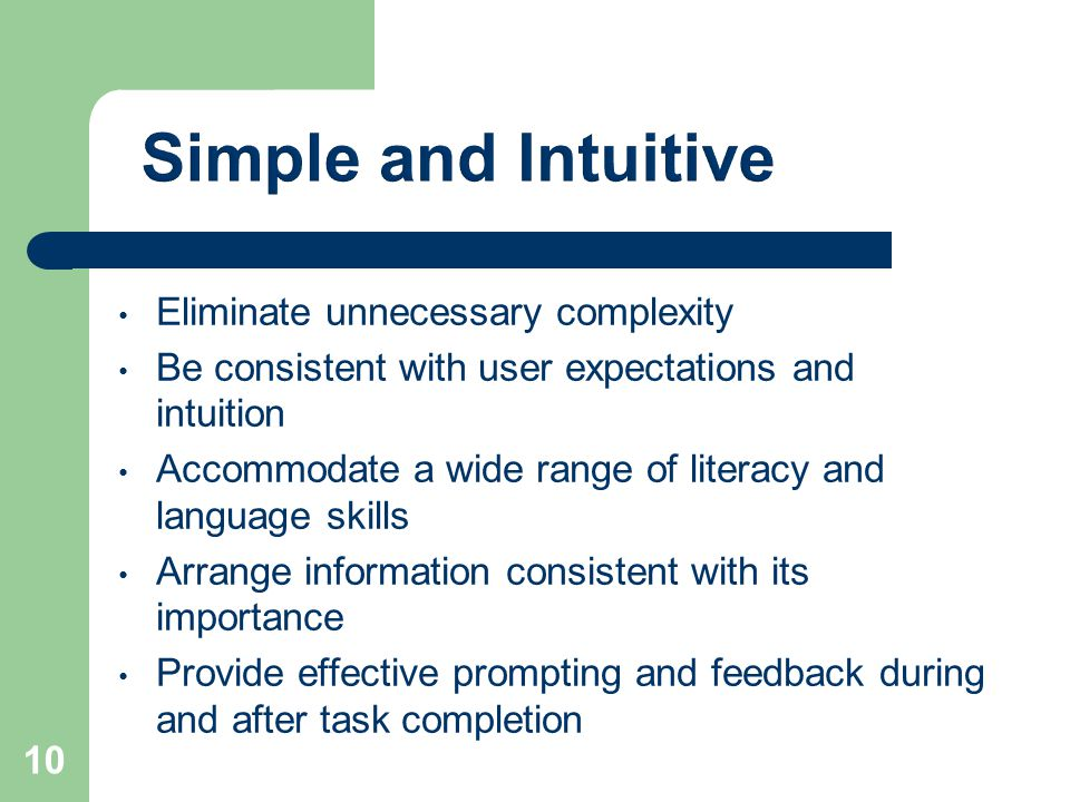 Eliminate unnecessary complexity Be consistent with user expectations and intuition Accommodate a wide range of literacy and language skills Arrange information consistent with its importance Provide effective prompting and feedback during and after task completion 10