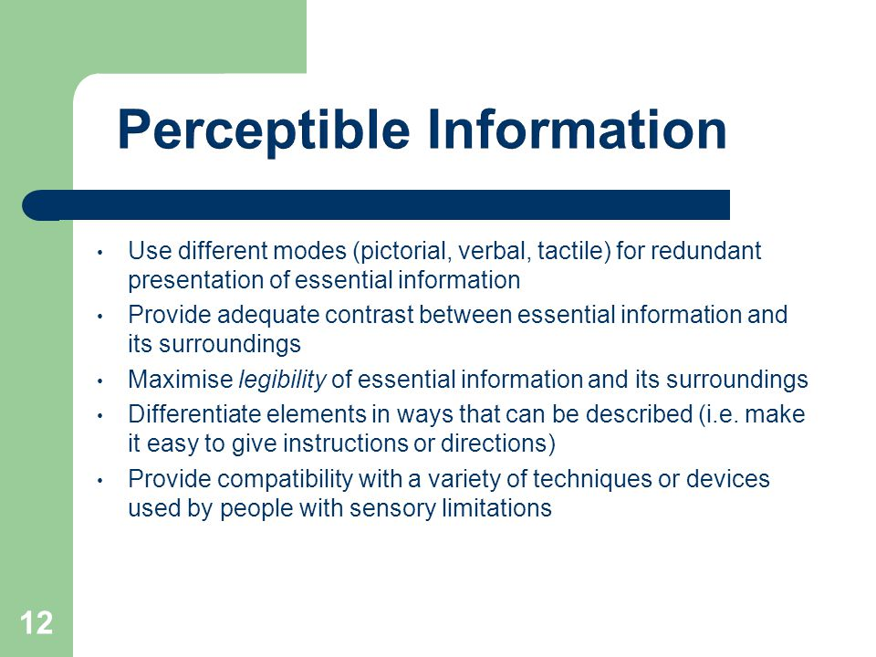 Use different modes (pictorial, verbal, tactile) for redundant presentation of essential information Provide adequate contrast between essential information and its surroundings Maximise legibility of essential information and its surroundings Differentiate elements in ways that can be described (i.e.