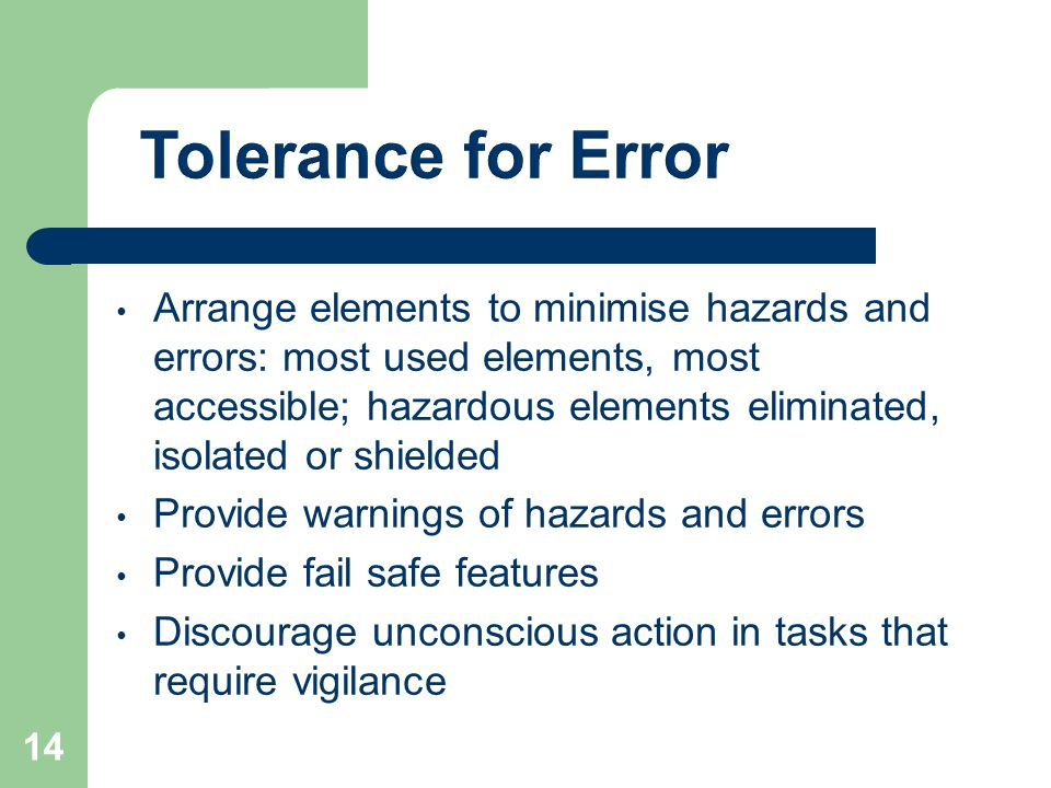 Arrange elements to minimise hazards and errors: most used elements, most accessible; hazardous elements eliminated, isolated or shielded Provide warnings of hazards and errors Provide fail safe features Discourage unconscious action in tasks that require vigilance 14