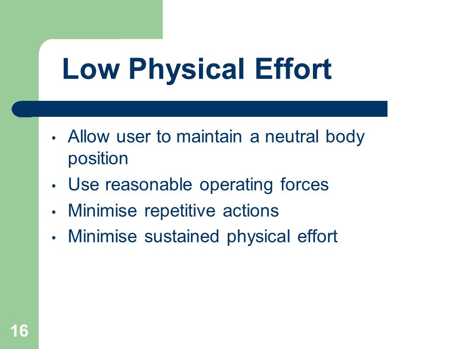 Allow user to maintain a neutral body position Use reasonable operating forces Minimise repetitive actions Minimise sustained physical effort 16