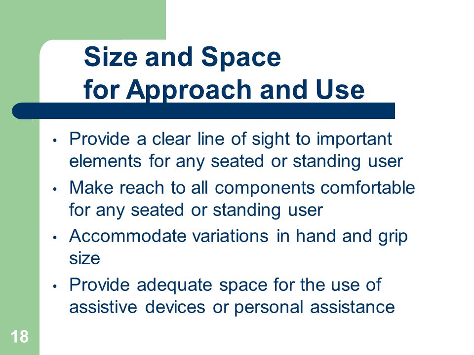 Provide a clear line of sight to important elements for any seated or standing user Make reach to all components comfortable for any seated or standing user Accommodate variations in hand and grip size Provide adequate space for the use of assistive devices or personal assistance 18