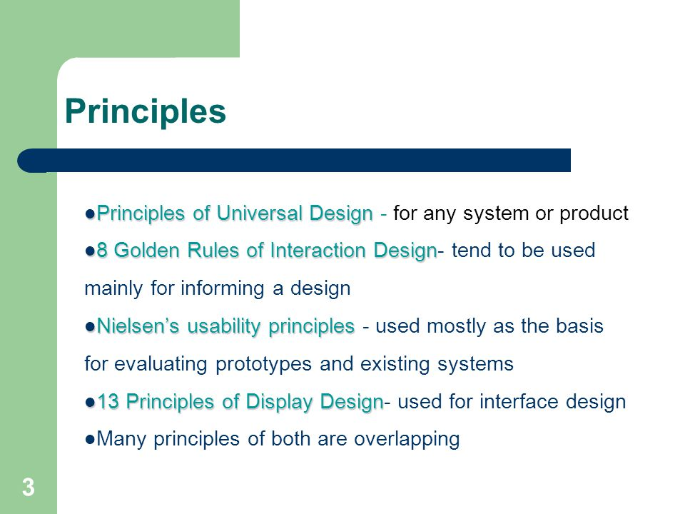 Principles Principles of Universal Design Principles of Universal Design - for any system or product 8 Golden Rules of Interaction Design 8 Golden Rules of Interaction Design- tend to be used mainly for informing a design Nielsen's usability principles Nielsen's usability principles - used mostly as the basis for evaluating prototypes and existing systems 13 Principles of Display Design 13 Principles of Display Design- used for interface design Many principles of both are overlapping 3