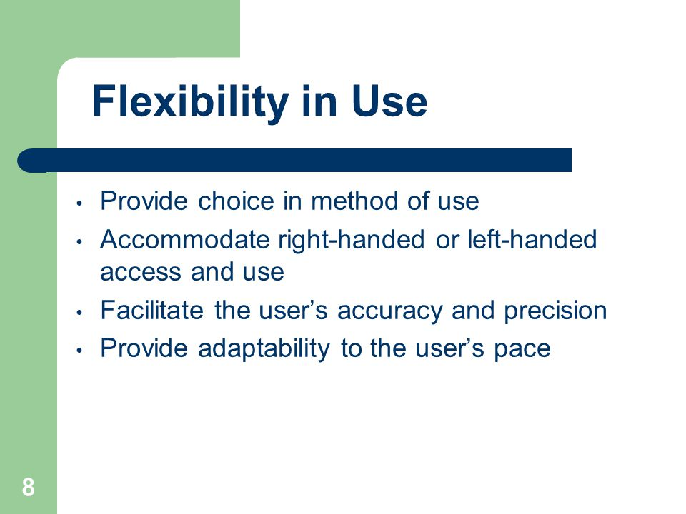 Provide choice in method of use Accommodate right-handed or left-handed access and use Facilitate the user's accuracy and precision Provide adaptability to the user's pace 8