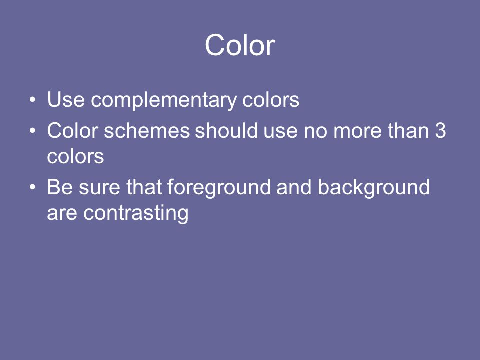 Color Use complementary colors Color schemes should use no more than 3 colors Be sure that foreground and background are contrasting