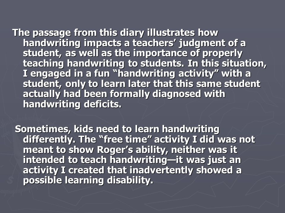 The passage from this diary illustrates how handwriting impacts a teachers' judgment of a student, as well as the importance of properly teaching hand