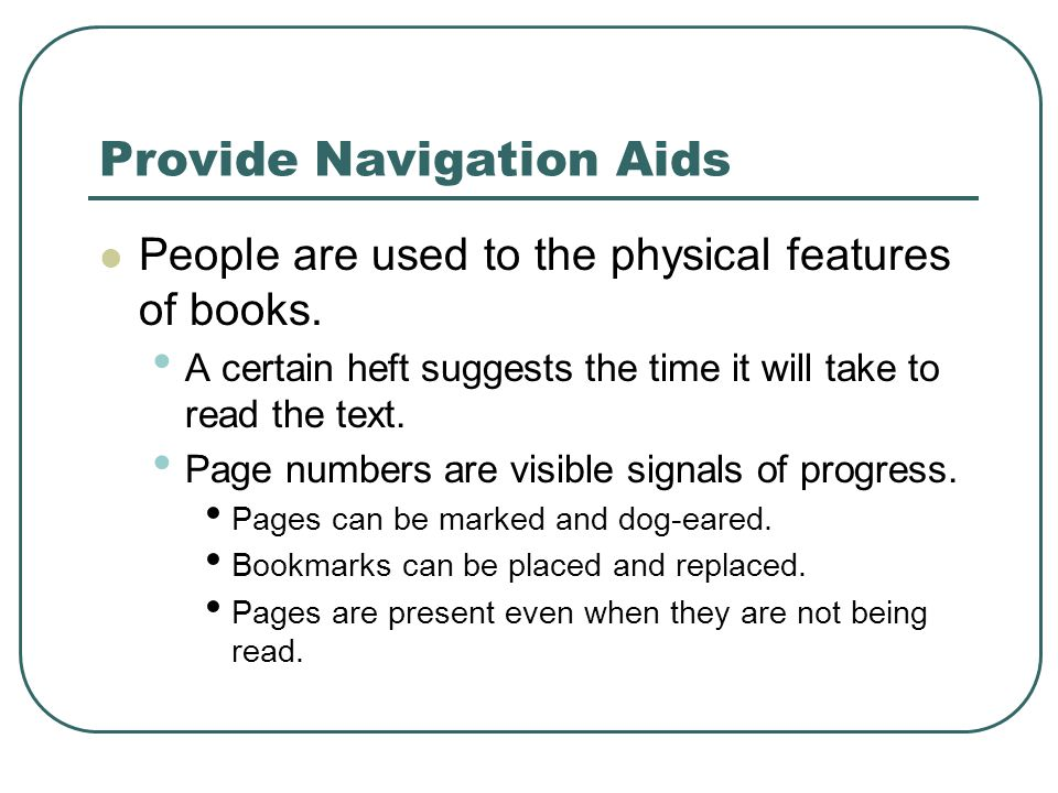 Provide Navigation Aids People are used to the physical features of books. A certain heft suggests the time it will take to read the text. Page number
