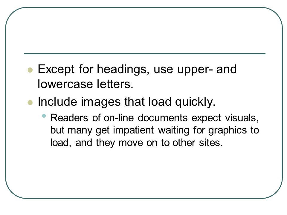 Except for headings, use upper- and lowercase letters. Include images that load quickly. Readers of on-line documents expect visuals, but many get imp