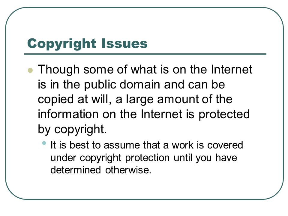 Copyright Issues Though some of what is on the Internet is in the public domain and can be copied at will, a large amount of the information on the In