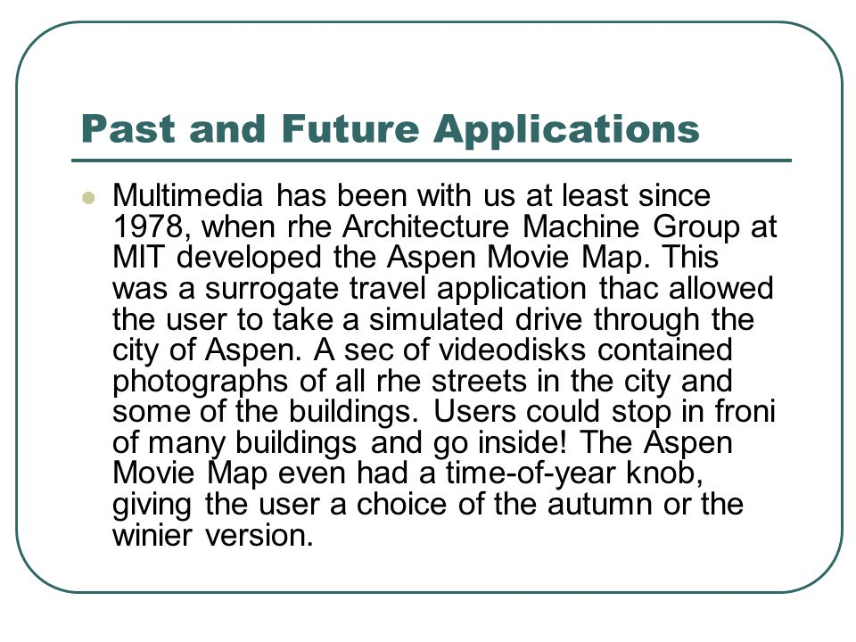 Past and Future Applications Multimedia has been with us at least since 1978, when rhe Architecture Machine Group at MIT developed the Aspen Movie Map