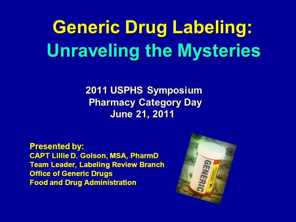 Generic Drug Labeling: Generic Drug Labeling: 2011 USPHS Symposium 2011 USPHS Symposium Pharmacy Category Day Pharmacy Category Day June 21, 2011 June 21, 2011 Presented by: CAPT Lillie D.
