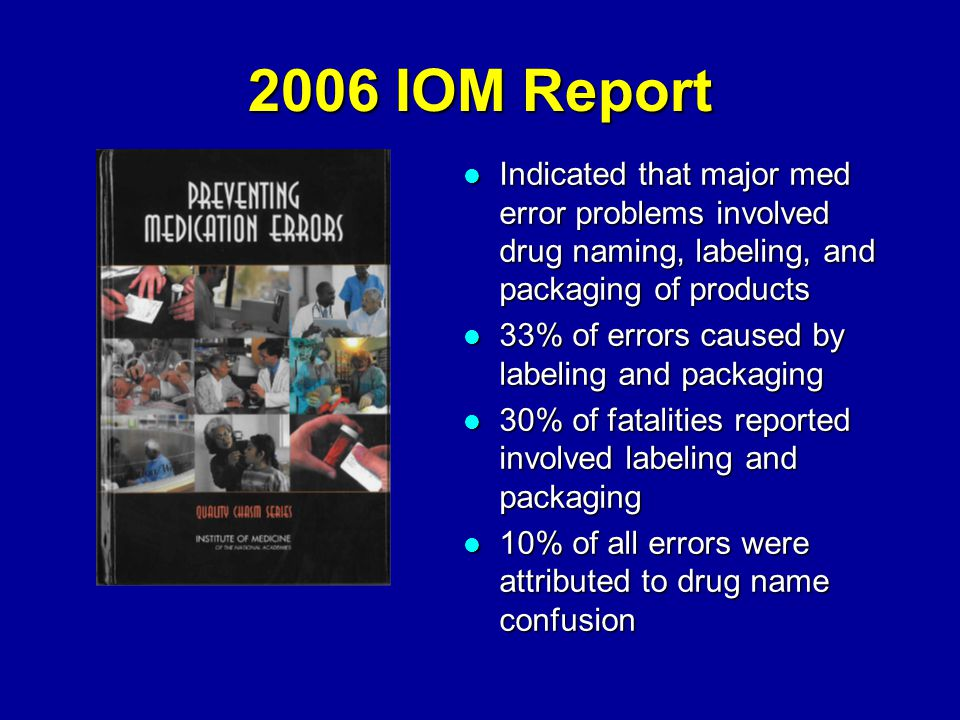 2006 IOM Report Indicated that major med error problems involved drug naming, labeling, and packaging of products Indicated that major med error problems involved drug naming, labeling, and packaging of products 33% of errors caused by labeling and packaging 33% of errors caused by labeling and packaging 30% of fatalities reported involved labeling and packaging 30% of fatalities reported involved labeling and packaging 10% of all errors were attributed to drug name confusion 10% of all errors were attributed to drug name confusion
