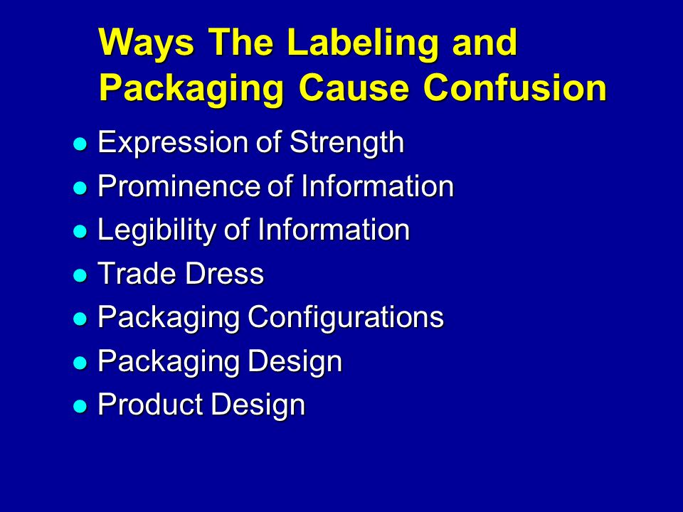 Ways The Labeling and Packaging Cause Confusion Expression of Strength Expression of Strength Prominence of Information Prominence of Information Legibility of Information Legibility of Information Trade Dress Trade Dress Packaging Configurations Packaging Configurations Packaging Design Packaging Design Product Design Product Design