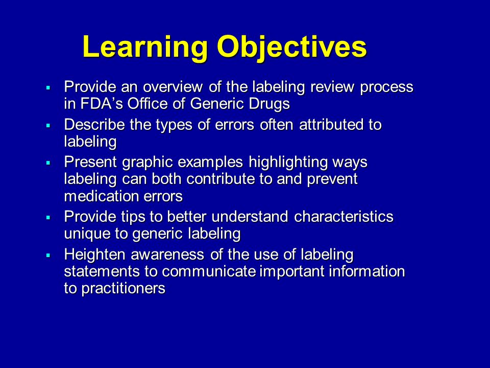 Learning Objectives  Provide an overview of the labeling review process in FDA's Office of Generic Drugs  Describe the types of errors often attributed to labeling  Present graphic examples highlighting ways labeling can both contribute to and prevent medication errors  Provide tips to better understand characteristics unique to generic labeling  Heighten awareness of the use of labeling statements to communicate important information to practitioners