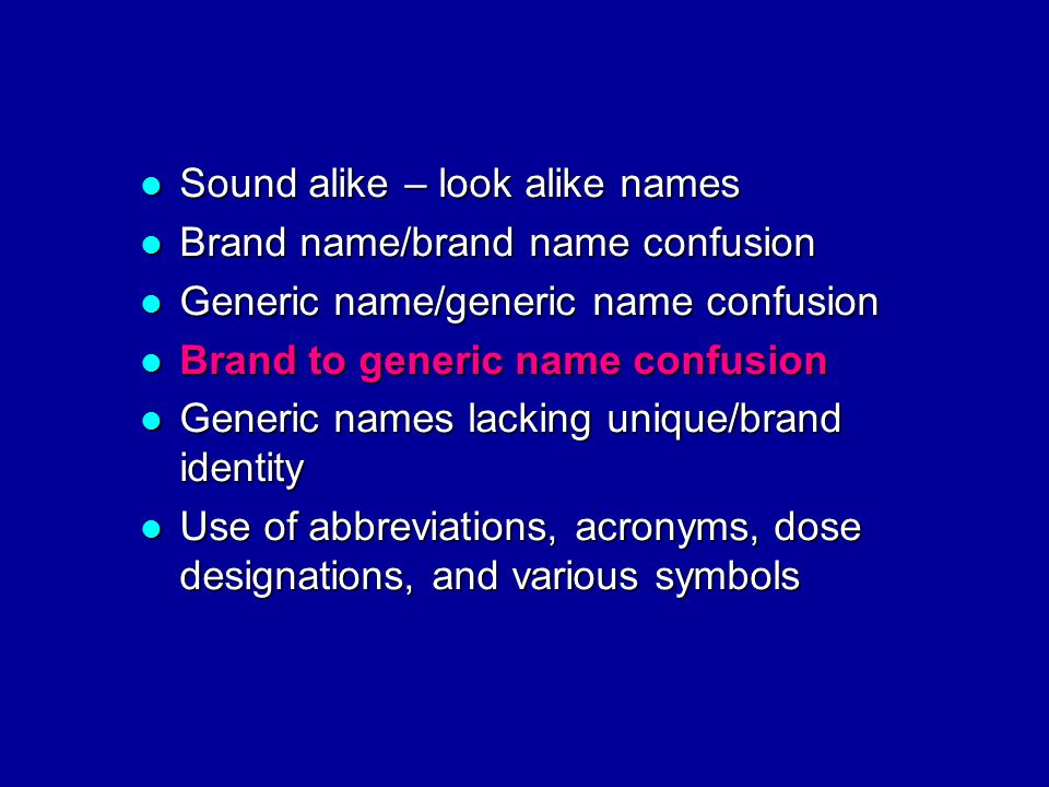 Sound alike – look alike names Sound alike – look alike names Brand name/brand name confusion Brand name/brand name confusion Generic name/generic name confusion Generic name/generic name confusion Brand to generic name confusion Brand to generic name confusion Generic names lacking unique/brand identity Generic names lacking unique/brand identity Use of abbreviations, acronyms, dose designations, and various symbols Use of abbreviations, acronyms, dose designations, and various symbols