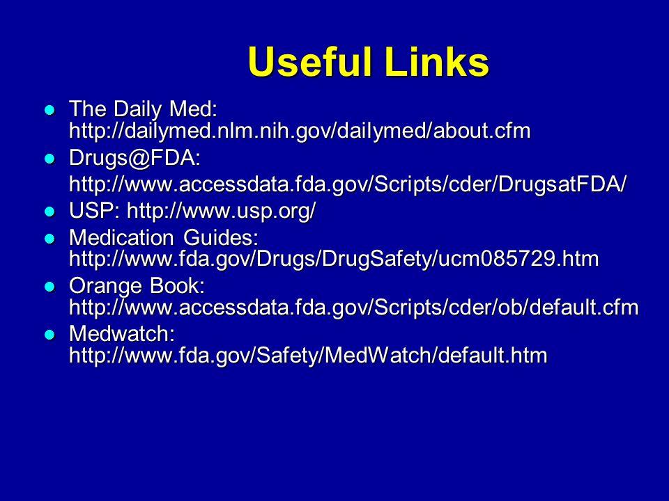 Useful Links The Daily Med: http://dailymed.nlm.nih.gov/dailymed/about.cfm The Daily Med: http://dailymed.nlm.nih.gov/dailymed/about.cfm Drugs@FDA: Drugs@FDA:http://www.accessdata.fda.gov/Scripts/cder/DrugsatFDA/ USP: http://www.usp.org/ USP: http://www.usp.org/ Medication Guides: http://www.fda.gov/Drugs/DrugSafety/ucm085729.htm Medication Guides: http://www.fda.gov/Drugs/DrugSafety/ucm085729.htm Orange Book: http://www.accessdata.fda.gov/Scripts/cder/ob/default.cfm Orange Book: http://www.accessdata.fda.gov/Scripts/cder/ob/default.cfm Medwatch: http://www.fda.gov/Safety/MedWatch/default.htm Medwatch: http://www.fda.gov/Safety/MedWatch/default.htm
