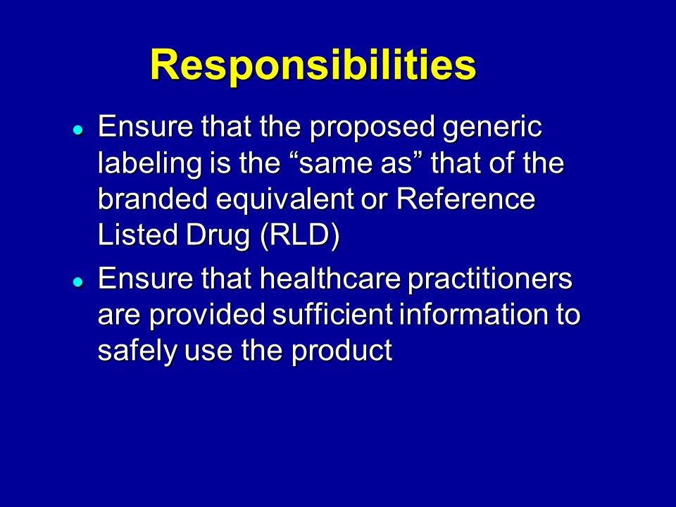 Responsibilities Ensure that the proposed generic labeling is the same as that of the branded equivalent or Reference Listed Drug (RLD) Ensure that the proposed generic labeling is the same as that of the branded equivalent or Reference Listed Drug (RLD) Ensure that healthcare practitioners are provided sufficient information to safely use the product Ensure that healthcare practitioners are provided sufficient information to safely use the product