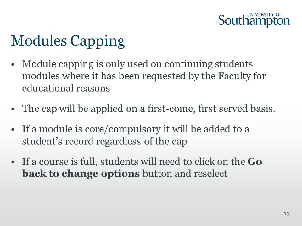 Modules Capping Module capping is only used on continuing students modules where it has been requested by the Faculty for educational reasons The cap will be applied on a first-come, first served basis.