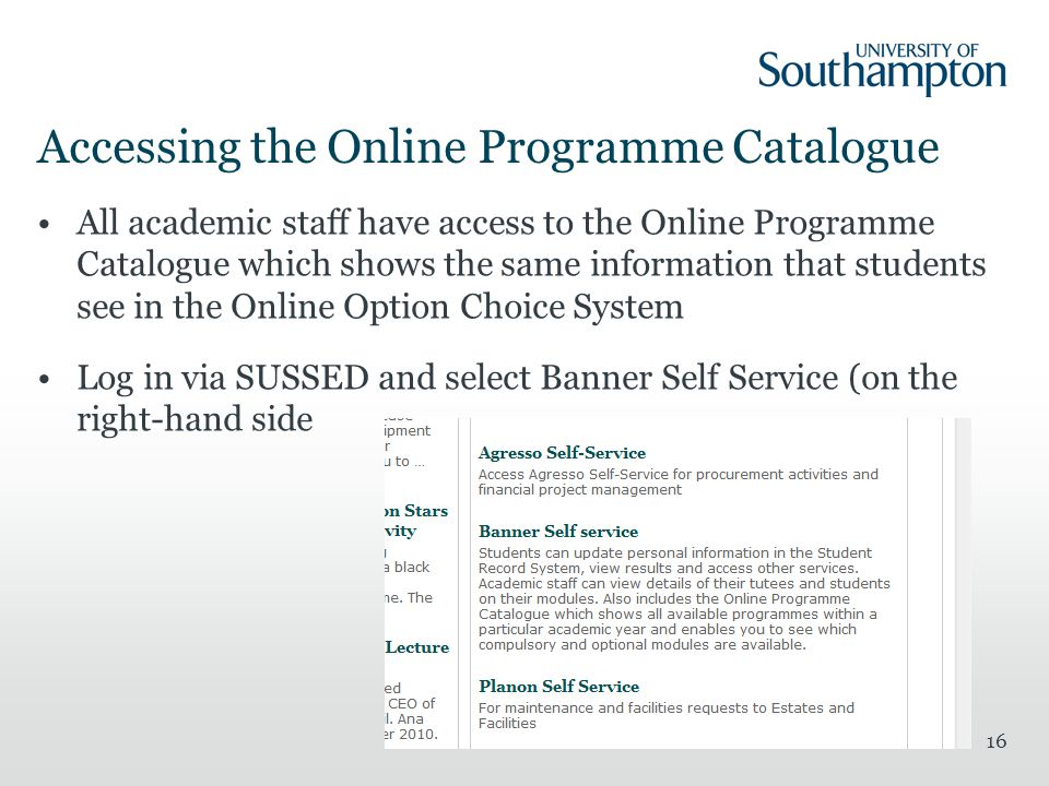 Accessing the Online Programme Catalogue All academic staff have access to the Online Programme Catalogue which shows the same information that students see in the Online Option Choice System Log in via SUSSED and select Banner Self Service (on the right-hand side 16