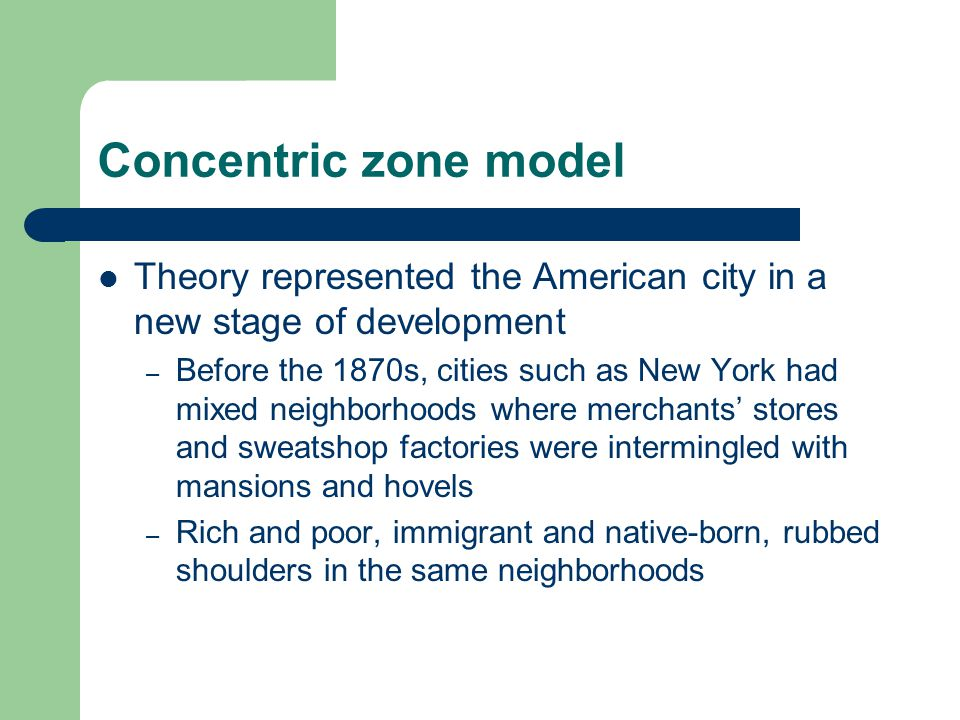 Concentric zone model Theory represented the American city in a new stage of development – Before the 1870s, cities such as New York had mixed neighborhoods where merchants' stores and sweatshop factories were intermingled with mansions and hovels – Rich and poor, immigrant and native-born, rubbed shoulders in the same neighborhoods