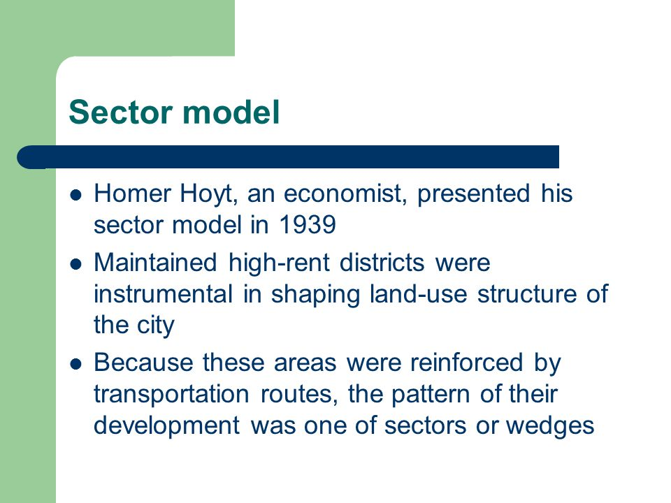 Sector model Homer Hoyt, an economist, presented his sector model in 1939 Maintained high-rent districts were instrumental in shaping land-use structure of the city Because these areas were reinforced by transportation routes, the pattern of their development was one of sectors or wedges