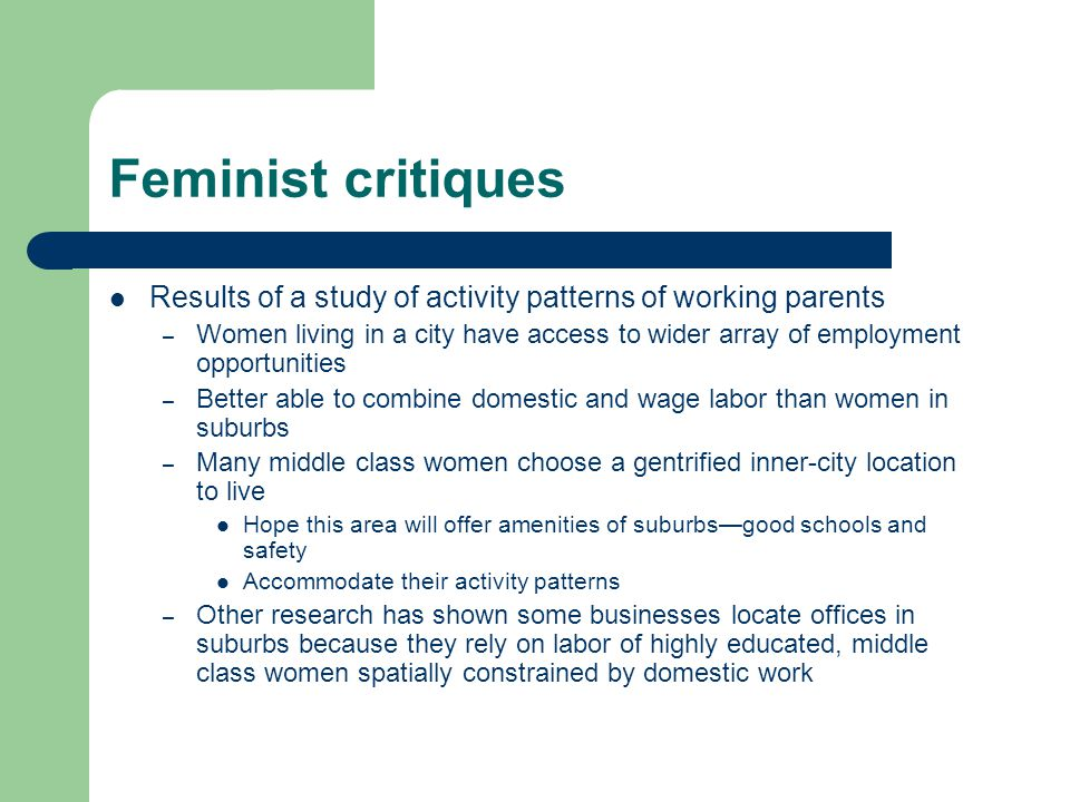 Feminist critiques Results of a study of activity patterns of working parents – Women living in a city have access to wider array of employment opportunities – Better able to combine domestic and wage labor than women in suburbs – Many middle class women choose a gentrified inner-city location to live Hope this area will offer amenities of suburbs—good schools and safety Accommodate their activity patterns – Other research has shown some businesses locate offices in suburbs because they rely on labor of highly educated, middle class women spatially constrained by domestic work