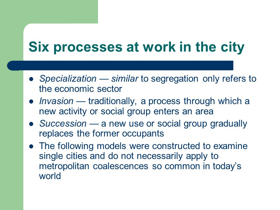 Six processes at work in the city Specialization — similar to segregation only refers to the economic sector Invasion — traditionally, a process through which a new activity or social group enters an area Succession — a new use or social group gradually replaces the former occupants The following models were constructed to examine single cities and do not necessarily apply to metropolitan coalescences so common in today's world
