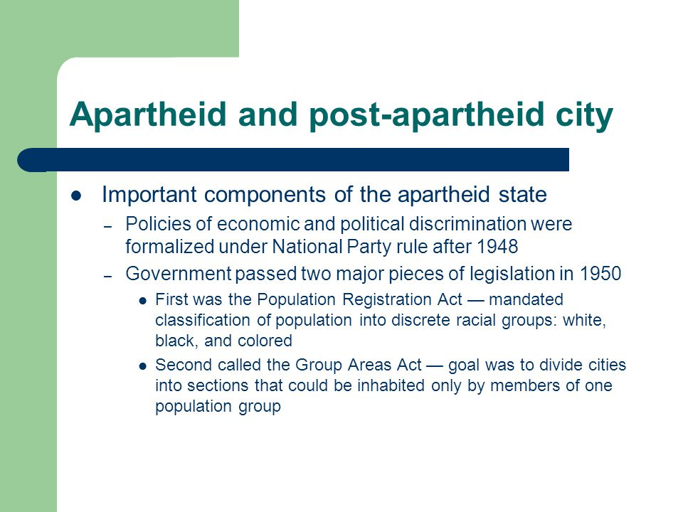 Apartheid and post-apartheid city Important components of the apartheid state – Policies of economic and political discrimination were formalized under National Party rule after 1948 – Government passed two major pieces of legislation in 1950 First was the Population Registration Act — mandated classification of population into discrete racial groups: white, black, and colored Second called the Group Areas Act — goal was to divide cities into sections that could be inhabited only by members of one population group