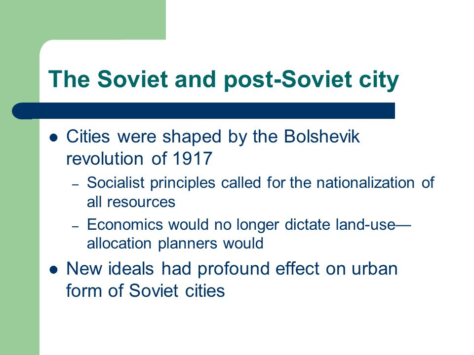 The Soviet and post-Soviet city Cities were shaped by the Bolshevik revolution of 1917 – Socialist principles called for the nationalization of all resources – Economics would no longer dictate land-use— allocation planners would New ideals had profound effect on urban form of Soviet cities