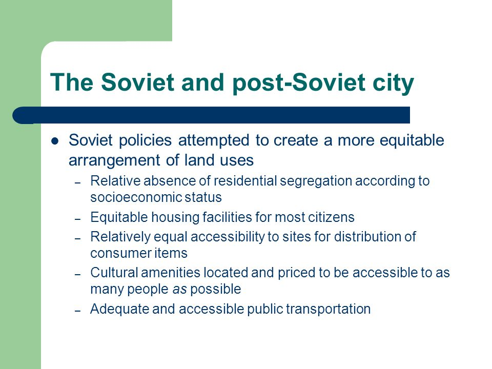 The Soviet and post-Soviet city Soviet policies attempted to create a more equitable arrangement of land uses – Relative absence of residential segregation according to socioeconomic status – Equitable housing facilities for most citizens – Relatively equal accessibility to sites for distribution of consumer items – Cultural amenities located and priced to be accessible to as many people as possible – Adequate and accessible public transportation