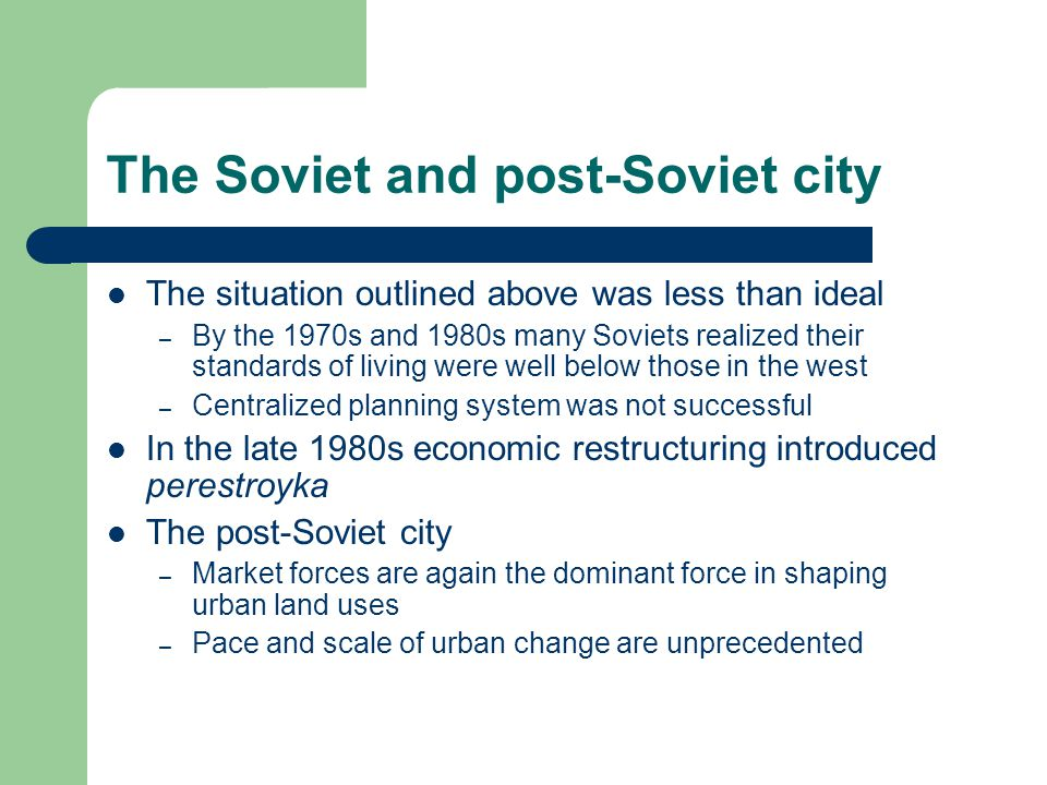 The Soviet and post-Soviet city The situation outlined above was less than ideal – By the 1970s and 1980s many Soviets realized their standards of living were well below those in the west – Centralized planning system was not successful In the late 1980s economic restructuring introduced perestroyka The post-Soviet city – Market forces are again the dominant force in shaping urban land uses – Pace and scale of urban change are unprecedented