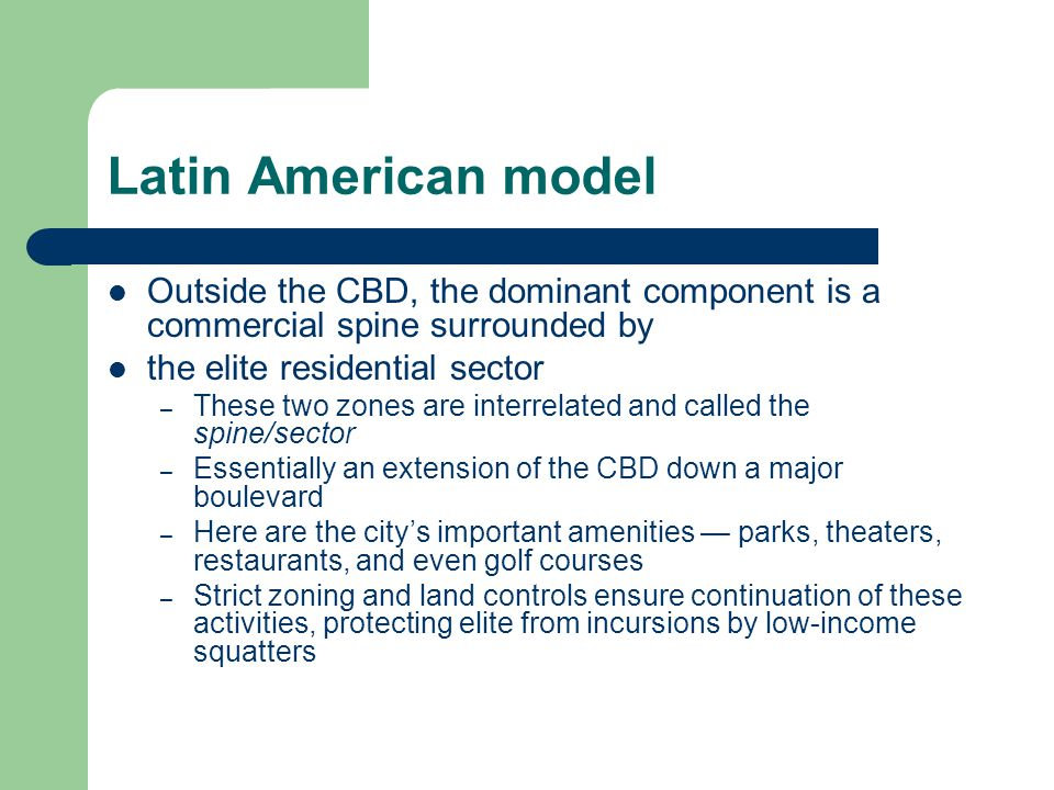 Latin American model Outside the CBD, the dominant component is a commercial spine surrounded by the elite residential sector – These two zones are interrelated and called the spine/sector – Essentially an extension of the CBD down a major boulevard – Here are the city's important amenities — parks, theaters, restaurants, and even golf courses – Strict zoning and land controls ensure continuation of these activities, protecting elite from incursions by low-income squatters