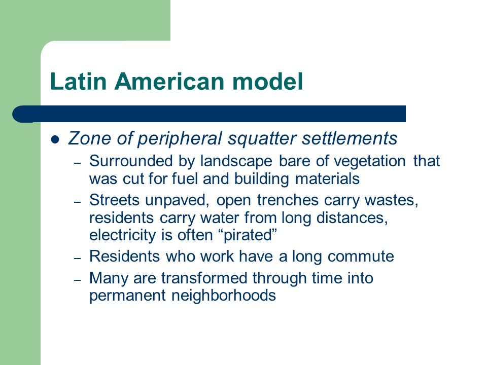 Latin American model Zone of peripheral squatter settlements – Surrounded by landscape bare of vegetation that was cut for fuel and building materials – Streets unpaved, open trenches carry wastes, residents carry water from long distances, electricity is often pirated – Residents who work have a long commute – Many are transformed through time into permanent neighborhoods