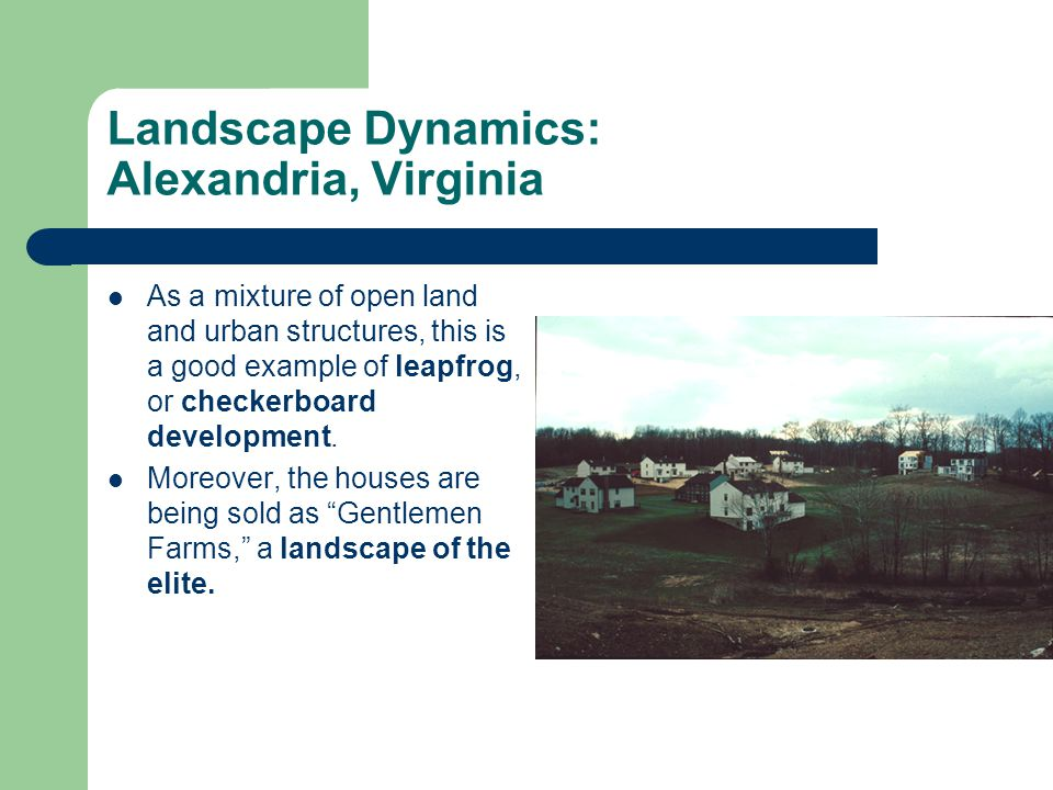 Landscape Dynamics: Alexandria, Virginia As a mixture of open land and urban structures, this is a good example of leapfrog, or checkerboard development.