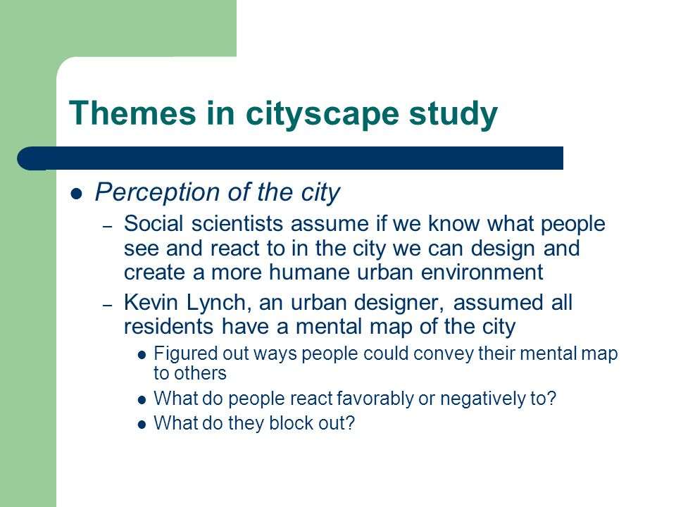 Themes in cityscape study Perception of the city – Social scientists assume if we know what people see and react to in the city we can design and create a more humane urban environment – Kevin Lynch, an urban designer, assumed all residents have a mental map of the city Figured out ways people could convey their mental map to others What do people react favorably or negatively to.