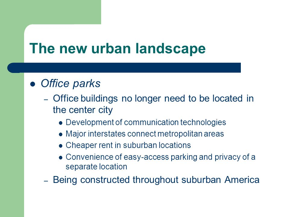 The new urban landscape Office parks – Office buildings no longer need to be located in the center city Development of communication technologies Major interstates connect metropolitan areas Cheaper rent in suburban locations Convenience of easy-access parking and privacy of a separate location – Being constructed throughout suburban America