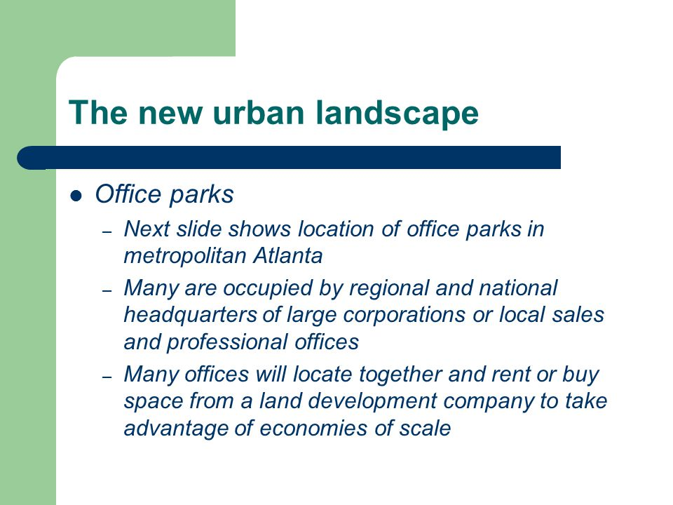 The new urban landscape Office parks – Next slide shows location of office parks in metropolitan Atlanta – Many are occupied by regional and national headquarters of large corporations or local sales and professional offices – Many offices will locate together and rent or buy space from a land development company to take advantage of economies of scale