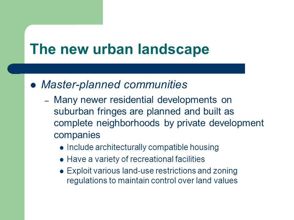 The new urban landscape Master-planned communities – Many newer residential developments on suburban fringes are planned and built as complete neighborhoods by private development companies Include architecturally compatible housing Have a variety of recreational facilities Exploit various land-use restrictions and zoning regulations to maintain control over land values