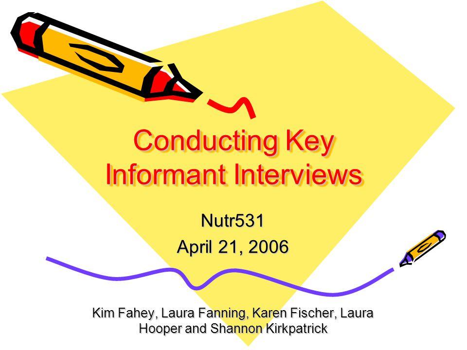 Conducting Key Informant Interviews Nutr531 April 21, 2006 Kim Fahey, Laura Fanning, Karen Fischer, Laura Hooper and Shannon Kirkpatrick