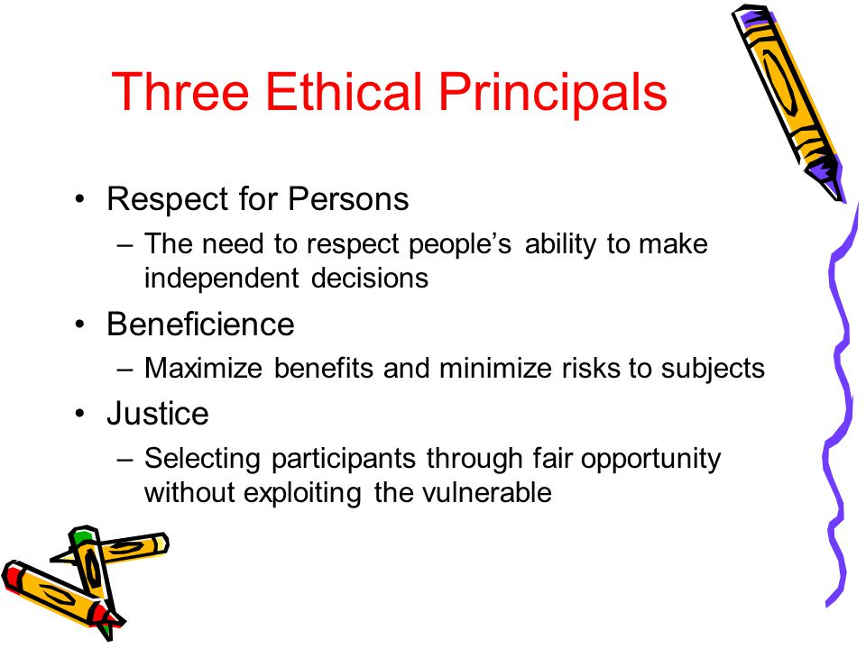Three Ethical Principals Respect for Persons –The need to respect people's ability to make independent decisions Beneficience –Maximize benefits and minimize risks to subjects Justice –Selecting participants through fair opportunity without exploiting the vulnerable