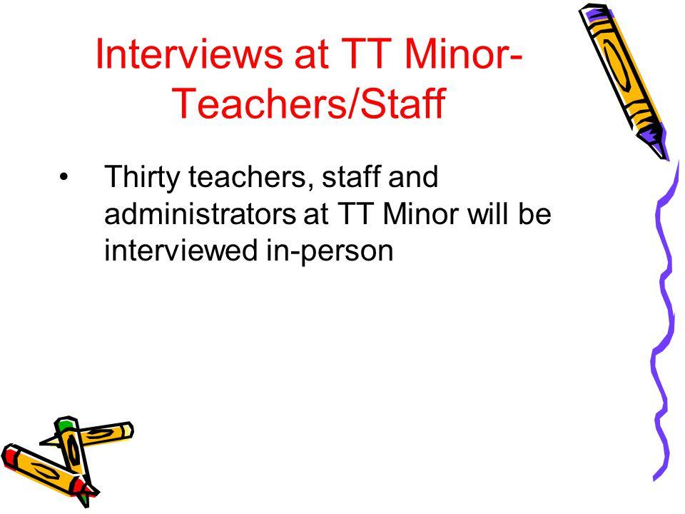 Interviews at TT Minor- Teachers/Staff Thirty teachers, staff and administrators at TT Minor will be interviewed in-person