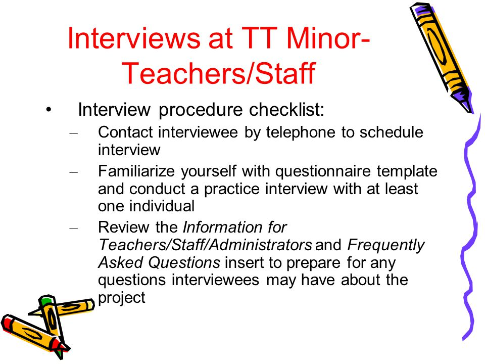 Interviews at TT Minor- Teachers/Staff Interview procedure checklist: – Contact interviewee by telephone to schedule interview – Familiarize yourself with questionnaire template and conduct a practice interview with at least one individual – Review the Information for Teachers/Staff/Administrators and Frequently Asked Questions insert to prepare for any questions interviewees may have about the project