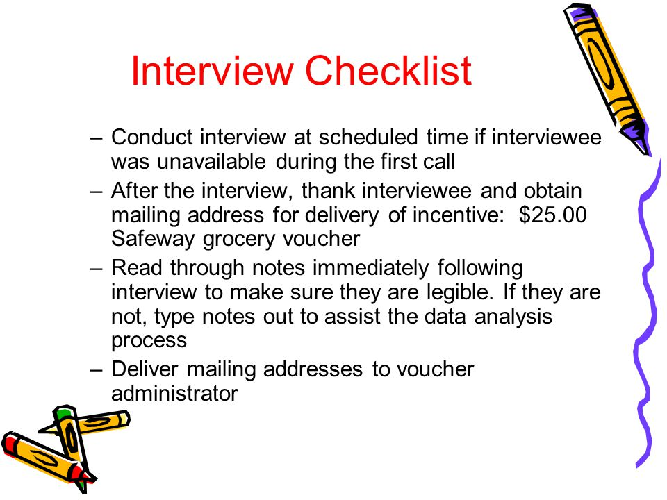 Interview Checklist –Conduct interview at scheduled time if interviewee was unavailable during the first call –After the interview, thank interviewee
