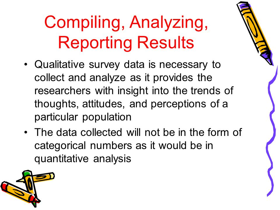 Compiling, Analyzing, Reporting Results Qualitative survey data is necessary to collect and analyze as it provides the researchers with insight into t