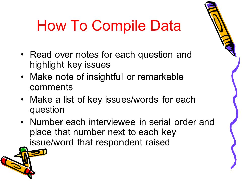 How To Compile Data Read over notes for each question and highlight key issues Make note of insightful or remarkable comments Make a list of key issue