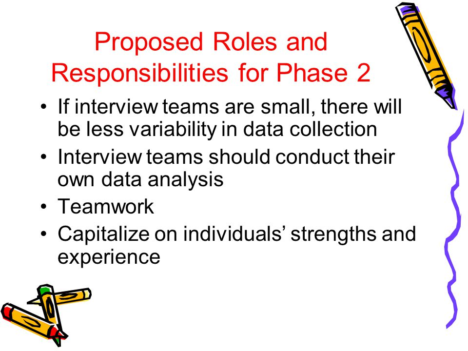 Proposed Roles and Responsibilities for Phase 2 If interview teams are small, there will be less variability in data collection Interview teams should conduct their own data analysis Teamwork Capitalize on individuals' strengths and experience